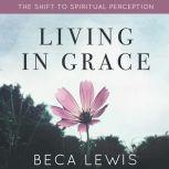 Living In Grace The Shift To Spiritual Perception, Beca Lewis