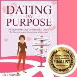 Dating on Purpose An Illustrated Guide to Intentional Dating for Commitment-Conscious Millennials, Tia Truthteller
