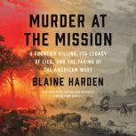 Murder at the Mission A Frontier Killing, Its Legacy of Lies, and the Taking of the American West, Blaine Harden