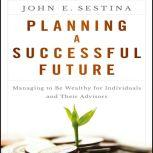Planning a Successful Future Managing to Be Wealthy for Individuals and Their Advisors, John E. Sestina