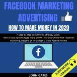 Facebook Marketing Advertising How To Make Money In 2020: A Step-By-Step Social Media Strategy Guide. How To Use Advertising To Make $1000+ Per Day Online With Facebook Marketing, Become An Influencer & Make Passive Income, John Gates