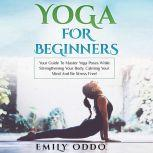 Yoga for Beginners: Your Guide to Master Yoga Poses While Strengthening Your Body, Calming Your Mind and Be Stress Free!, Emily Oddo