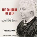 The Solitude of Self Thinking About Elizabeth Cady Stanton, Vivian Gornick