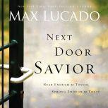 Next Door Savior Near Enough to Touch, Strong Enough to Trust, Max Lucado