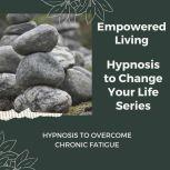 Hypnosis to Overcome Chronic Fatigue Rewire Your Mindset And Get Fast Results With Hypnosis!, Empowered Living