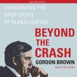 Beyond the Crash Overcoming the First Crisis of Globalization, Gordon Brown
