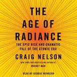 The Age of Radiance The Epic Rise and Dramatic Fall of the Atomic Era, Craig Nelson