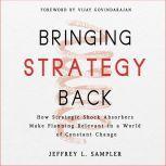 Bringing Strategy Back How Strategic Shock Absorbers Make Planning Relevant in a World of Constant Change, Jeffrey L. Sampler