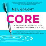CORE How a Single Organizing Idea can Change Business for Good, Neil Gaught