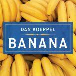 Banana The Fate of the Fruit That Changed the World, Dan Koeppel