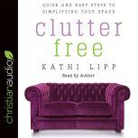 Clutter Free Quick and Easy Steps to Simplifying Your Space, Kathi Lipp