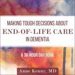 Making Tough Decisions about End-of-Life Care in Dementia (A 36-Hour Day Book), Anne Kenny