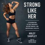 Strong Like Her A Celebration of Rule Breakers, History Makers, and Unstoppable Athletes, Haley Shapley