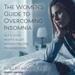 The Women's Guide to Overcoming Insomnia Get a Good Night's Sleep Without Relying on Medication, PsyD Harris