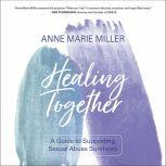 Healing Together A Guide to Supporting Sexual Abuse Survivors, Anne Miller