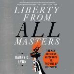 Liberty from All Masters The New American Autocracy vs. the Will of the People, Barry C. Lynn