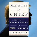 Plaintiff in Chief A Portrait of Donald Trump in 3,500 Lawsuits, James D. Zirin