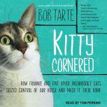 Kitty Cornered How Frannie and Five Other Incorrigible Cats Seized Control of Our House and Made It Their Home, Bob Tarte