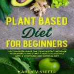 Plant Based Diet For Beginners: The Complete Guide to Losing Weight, Increase Your Energy and Start a Healthy Lifestyle with a Vegetable and Natural Diet, Karen Viviette