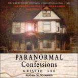 Paranormal Confessions True Stories of Hauntings, Possession, and Horror from the Bellaire House, Kristin Lee