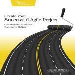 Create Your Successful Agile Project Collaborate, Measure, Estimate, Deliver, Johanna Rothman