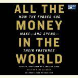 All the Money in the World How the Forbes 400 Make--and Spend--Their Fortunes, Peter W. Bernstein