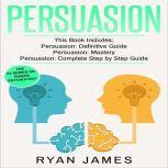 Persuasion: 3 Manuscripts - Persuasion Definitive Guide, Persuasion Mastery, Persuasion Complete Step by Step Guide (Persuasion Series), Ryan James