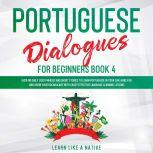 Portuguese Dialogues for Beginners Book 4: Over 100 Daily Used Phrases & Short Stories to Learn Portuguese in Your Car. Have Fun and Grow Your Vocabulary with Crazy Effective Language Learning Lessons, Learn Like A Native