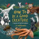 How to Be a Good Creature A Memoir in Thirteen Animals, Sy Montgomery