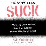 Monopolies Suck 7 Ways Big Corporations Rule Your Life and How to Take Back Control, Sally Hubbard