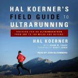 Hal Koerner's Field Guide to Ultrarunning Training for an Ultramarathon, from 50K to 100 Miles and Beyond, Hal Koerner