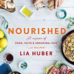Nourished A Memoir of Food, Faith & Enduring Love (with Recipes), Lia Huber