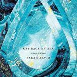 Cry Back My Sea 48 Poems in 6 Waves, Sarah Arvio