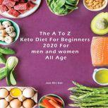 The A To Z Keto Diet For Beginners 2020 For men and women  All Age Keto Diet for Beginners: Top  Amazing Tips for Beginners to Achieve Strong Result (Lose Weight, Boost Brain Power, and Increase Your Energy) in a Short Time with No Risk to Your Health, Jon Bit Gm