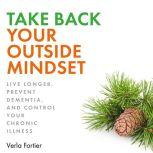 Take Back Your Outside Mindset Live Longer, Prevent Dementia, and Control Your Chronic Illness, Verla Fortier