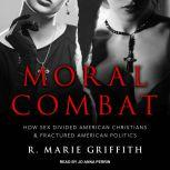Moral Combat How Sex Divided American Christians and Fractured American Politics, R. Marie Griffith