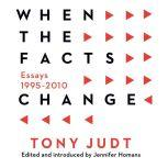 When the Facts Change Essays, 1995-2010, Tony Judt