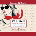 Parisian Charm School French Secrets for Cultivating Love, Joy, and That Certain je ne sais quoi, Jamie Cat Callan