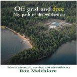 Off Grid and Free: My Path to the Wilderness, Ron Melchiore