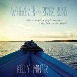 Wherever the River Runs How a Forgotten People Renewed My Hope in the Gospel, Kelly Minter