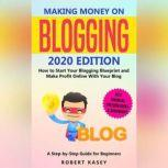 Making Money on Blogging 2020 edition - How to Start Your Blogging Blueprint and Make Profit Online With Your Blog - How do Peolple Make Money Blogging? A Step-by-Step Guide for Beginners, Robert Kasey