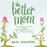 The Better Mom Growing in Grace between Perfection and the Mess, Ruth Schwenk