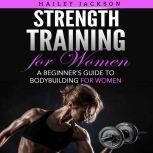 Strength Training for Women A Beginner's Guide to Bodybuilding for Women, Hailey Jackson