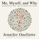 Me, Myself, and Why Searching for the Science of Self, Jennifer Ouellette