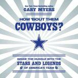 How 'Bout Them Cowboys? Inside the Huddle with the Stars and Legends of America's Team, Gary Myers