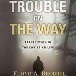 Trouble on the Way Persecution in the Christian Life, Brobbel A. Floyd