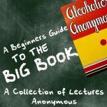 A Beginners Guide to the Big Book - A Collection of Lectures, Anoynymous