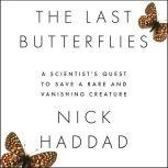 The Last Butterflies A Scientist's Quest to Save a Rare and Vanishing Creature, Nick Haddad