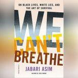 We Can't Breathe On Black Lives, White Lies, and the Art of Survival, Jabari Asim