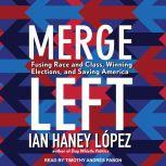 Merge Left Fusing Race and Class, Winning Elections, and Saving America, Ian Haney Lopez
